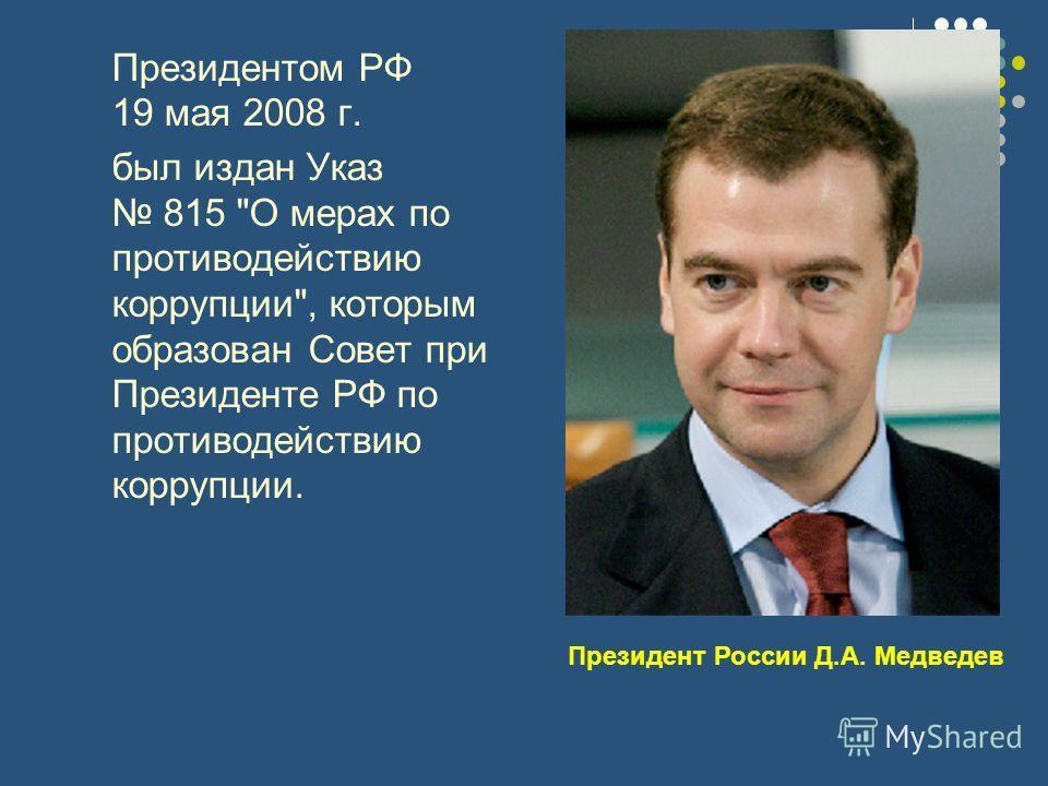 Президентом РФ 19 мая 2008 г. был издан Указ 815 О мерах по противодействию коррупции, которым образован Совет при Президенте РФ по противодействию коррупции. Президент России Д.А. Медведев