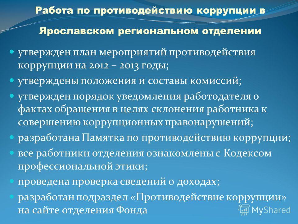 Работа по противодействию коррупции в Ярославском региональном отделении утвержден план мероприятий противодействия коррупции на 2012 – 2013 годы; утверждены положения и составы комиссий; утвержден порядок уведомления работодателя о фактах обращения