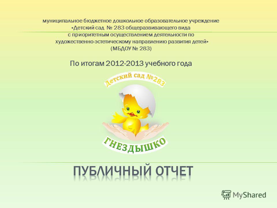 муниципальное бюджетное дошкольное образовательное учреждение «Детский сад 283 общеразвивающего вида с приоритетным осуществлением деятельности по художественно-эстетическому направлению развития детей» (МБДОУ 283) По итогам 2012-2013 учебного года