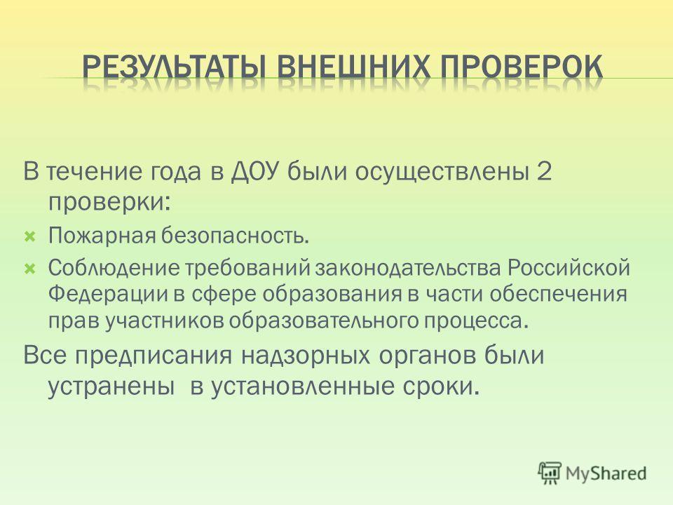 В течение года в ДОУ были осуществлены 2 проверки: Пожарная безопасность. Соблюдение требований законодательства Российской Федерации в сфере образования в части обеспечения прав участников образовательного процесса. Все предписания надзорных органов