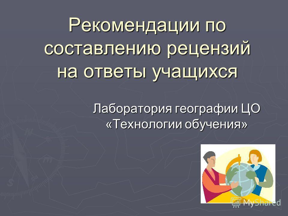 Рекомендации по составлению рецензий на ответы учащихся Лаборатория географии ЦО «Технологии обучения»