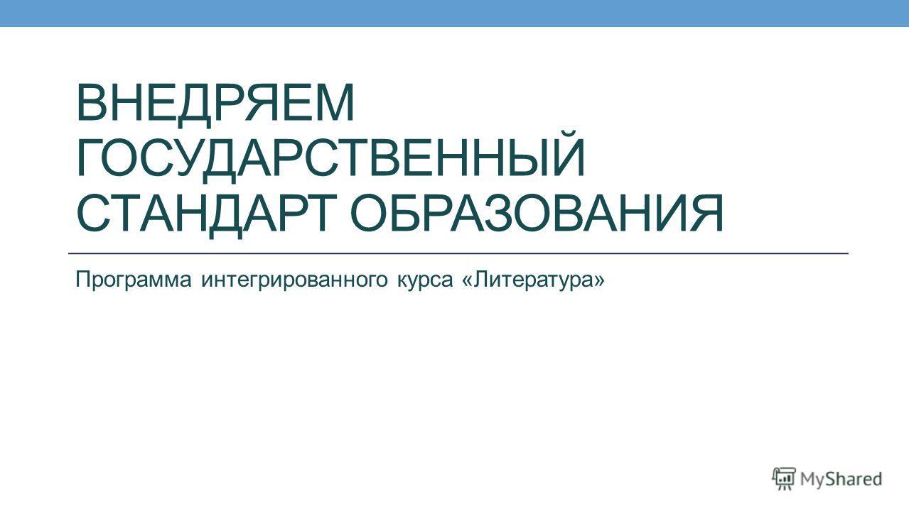 ВНЕДРЯЕМ ГОСУДАРСТВЕННЫЙ СТАНДАРТ ОБРАЗОВАНИЯ Программа интегрированного курса «Литература»