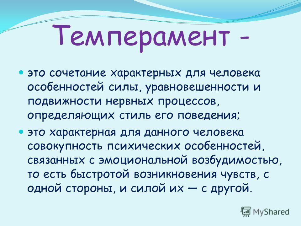 Темперамент - это сочетание характерных для человека особенностей силы, уравновешенности и подвижности нервных процессов, определяющих стиль его поведения; это характерная для данного человека совокупность психических особенностей, связанных с эмоцио