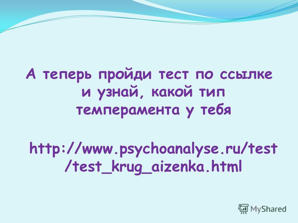 А теперь пройди тест по ссылке и узнай, какой тип темперамента у тебя http://www.psychoanalyse.ru/test /test_krug_aizenka.html