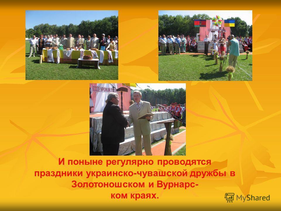 И поныне регулярно проводятся праздники украинско-чувашской дружбы в Золотоношском и Вурнарс- ком краях.