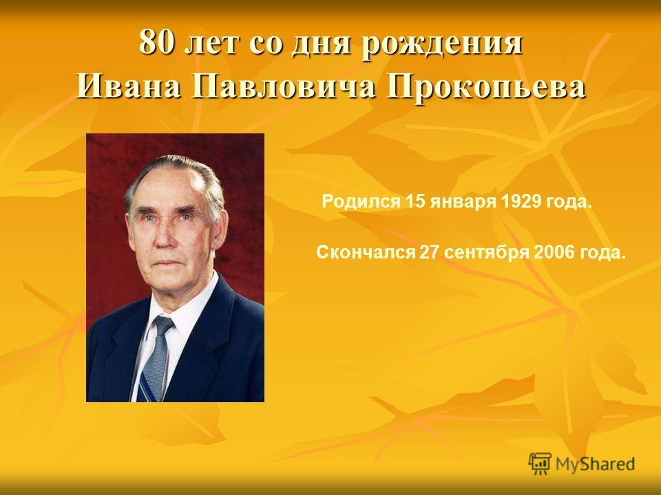 80 лет со дня рождения Ивана Павловича Прокопьева Родился 15 января 1929 года. Скончался 27 сентября 2006 года.