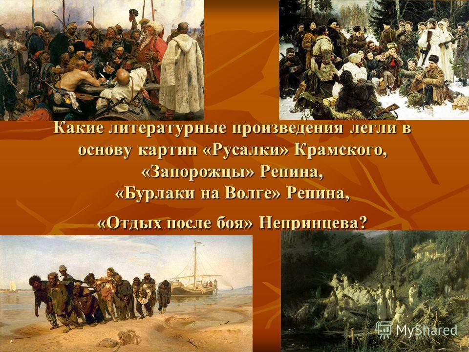 Какие литературные произведения легли в основу картин «Русалки» Крамского, «Запорожцы» Репина, «Бурлаки на Волге» Репина, «Отдых после боя» Непринцева?