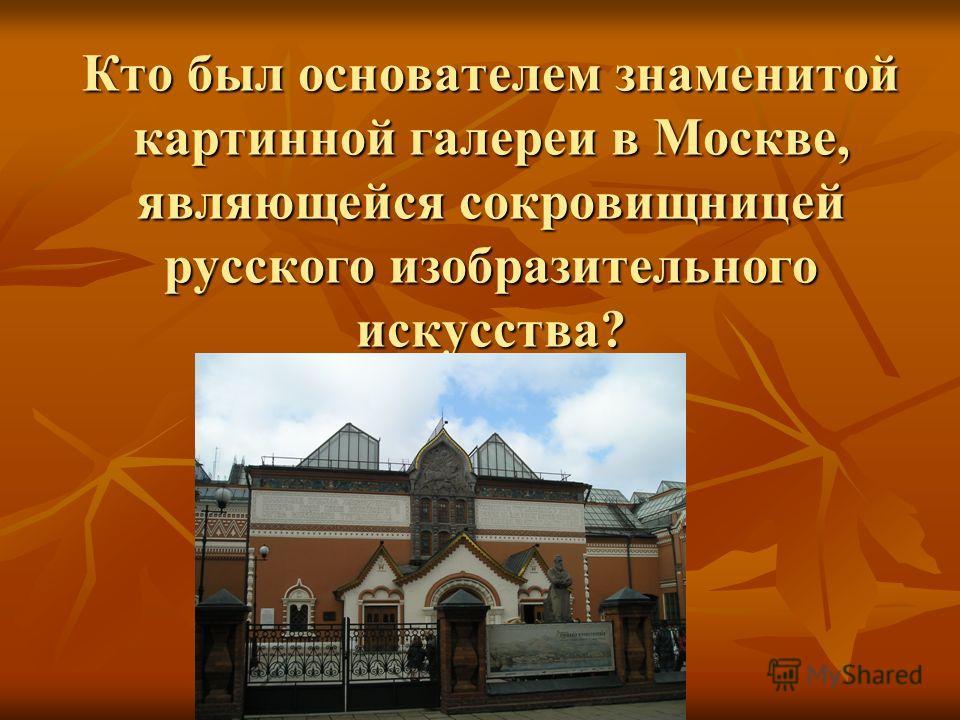 Кто был основателем знаменитой картинной галереи в Москве, являющейся сокровищницей русского изобразительного искусства?