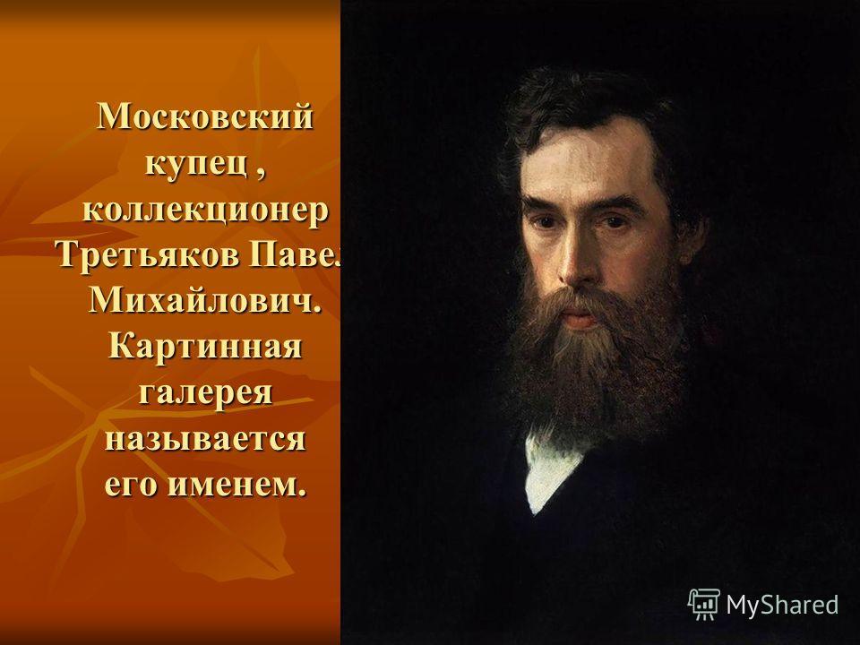 Московский купец, коллекционер Третьяков Павел Михайлович. Картинная галерея называется его именем.