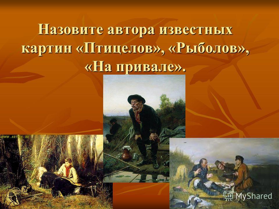 Назовите автора известных картин «Птицелов», «Рыболов», «На привале».
