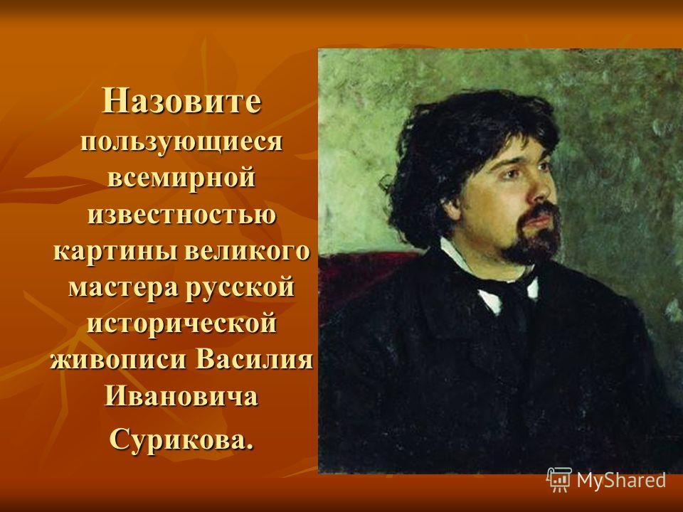 Назовите пользующиеся всемирной известностью картины великого мастера русской исторической живописи Василия Ивановича Сурикова.