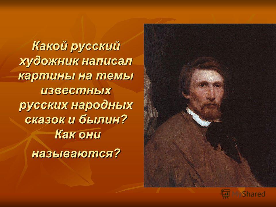 Какой русский художник написал картины на темы известных русских народных сказок и былин? Как они называются?