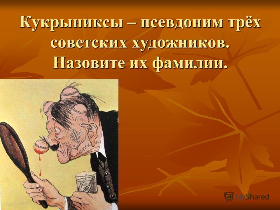 Кукрыниксы – псевдоним трёх советских художников. Назовите их фамилии.