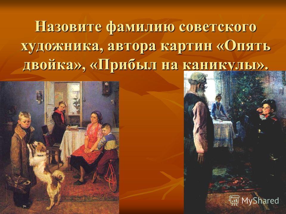 Назовите фамилию советского художника, автора картин «Опять двойка», «Прибыл на каникулы».
