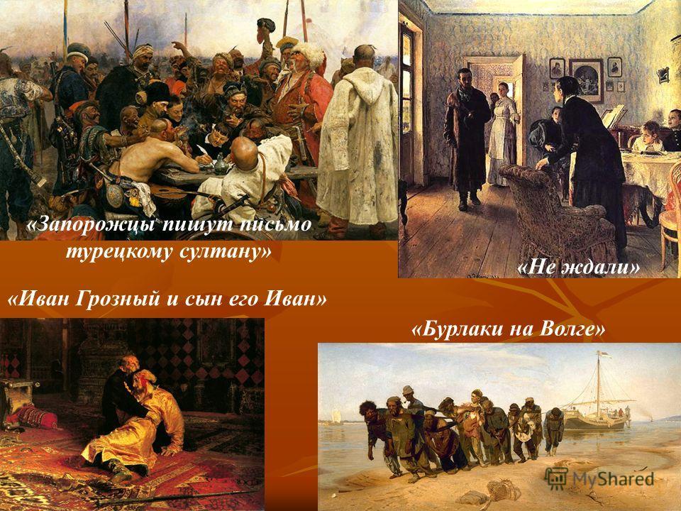 «Бурлаки на Волге» «Не ждали» «Запорожцы пишут письмо турецкому султану» «Иван Грозный и сын его Иван»