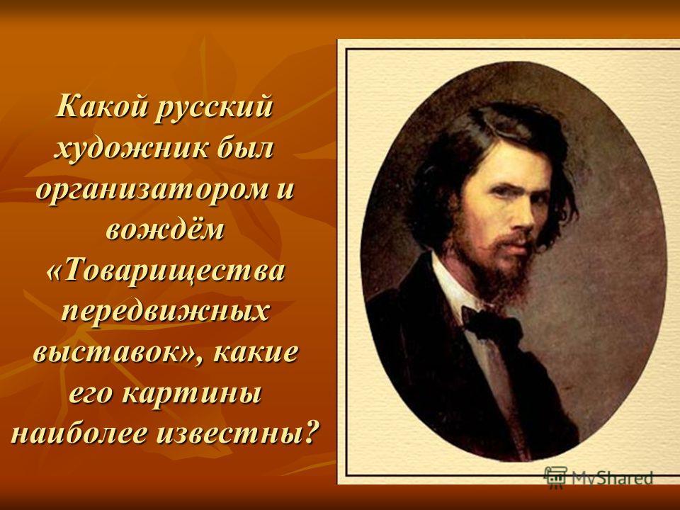 Какой русский художник был организатором и вождём «Товарищества передвижных выставок», какие его картины наиболее известны?