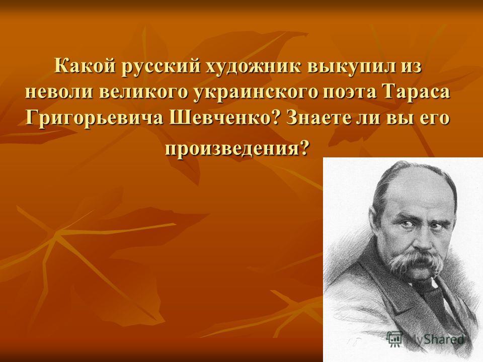 Какой русский художник выкупил из неволи великого украинского поэта Тараса Григорьевича Шевченко? Знаете ли вы его произведения?