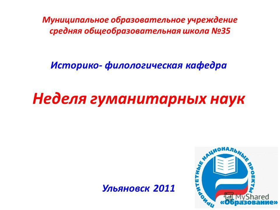 Муниципальное образовательное учреждение средняя общеобразовательная школа 35 Историко- филологическая кафедра Неделя гуманитарных наук Ульяновск 2011