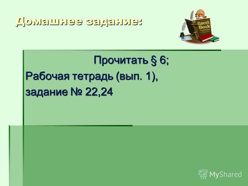 Домашнее задание: Прочитать § 6; Рабочая тетрадь (вып. 1), задание 22,24