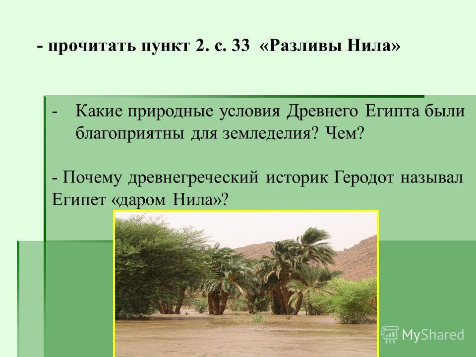 - прочитать пункт 2. с. 33 «Разливы Нила» -Какие природные условия Древнего Египта были благоприятны для земледелия? Чем? - Почему древнегреческий историк Геродот называл Египет «даром Нила»?