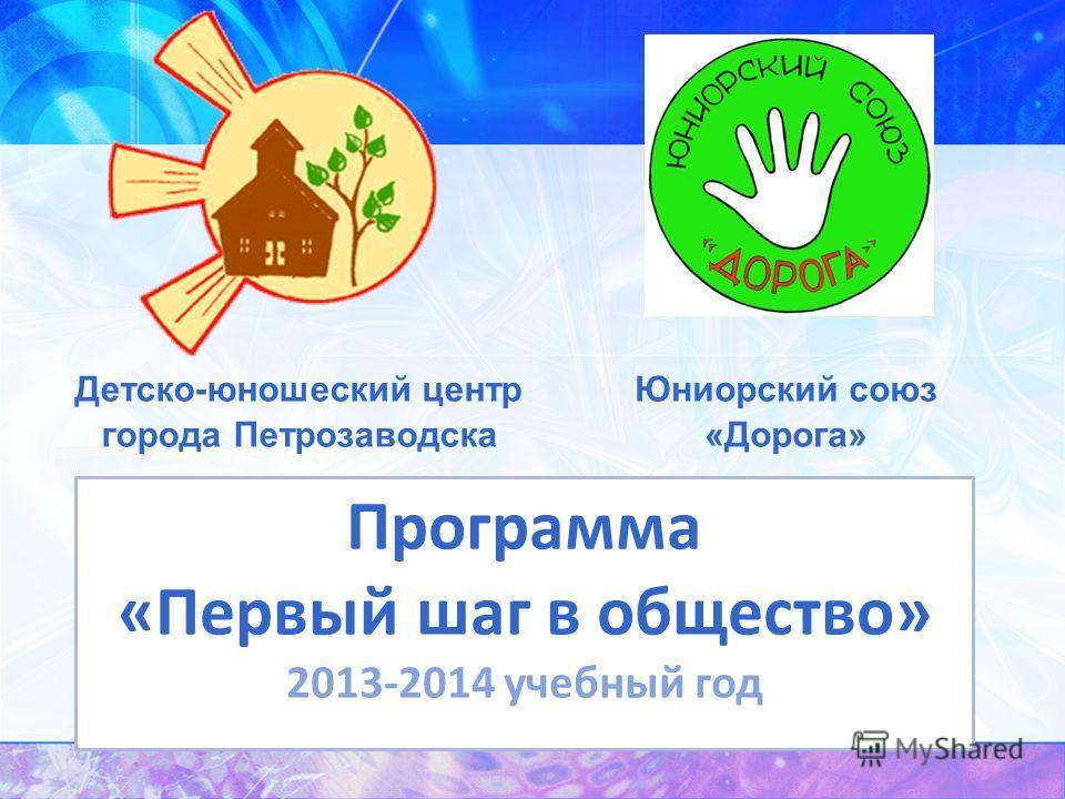 Детско-юношеский центр города Петрозаводска Юниорский союз «Дорога» Программа «Первый шаг в общество» 2013-2014 учебный год