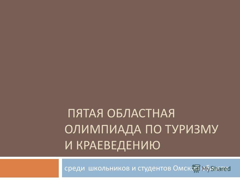 ПЯТАЯ ОБЛАСТНАЯ ОЛИМПИАДА ПО ТУРИЗМУ И КРАЕВЕДЕНИЮ среди школьников и студентов Омской области