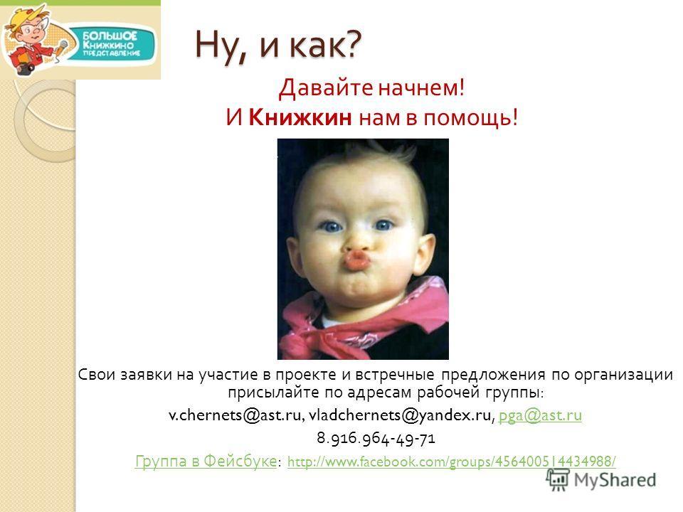 Ну, и как ? Давайте начнем ! И Книжкин нам в помощь ! Свои заявки на участие в проекте и встречные предложения по организации присылайте по адресам рабочей группы : v.chernets@ast.ru, vladchernets@yandex.ru, pga@ast.rupga@ast.ru 8.916.964-49-71 Групп