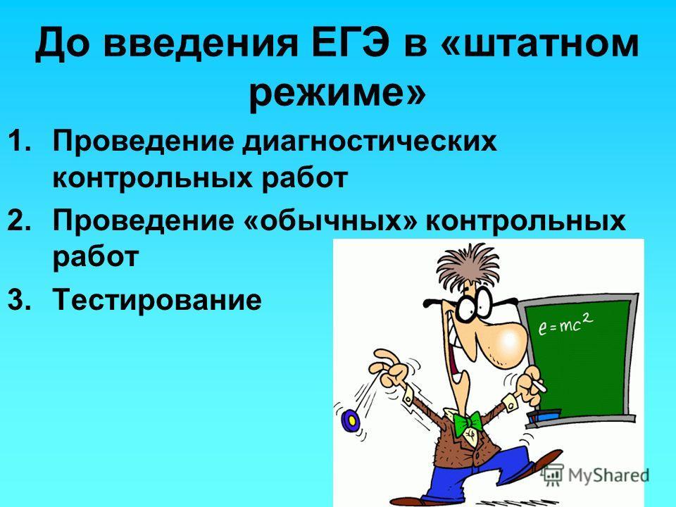 До введения ЕГЭ в «штатном режиме» 1.Проведение диагностических контрольных работ 2.Проведение «обычных» контрольных работ 3.Тестирование