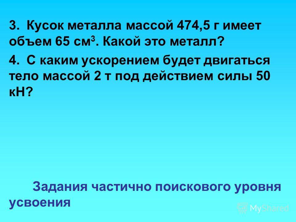 3.Кусок металла массой 474,5 г имеет объем 65 см 3. Какой это металл? 4.С каким ускорением будет двигаться тело массой 2 т под действием силы 50 кН? Задания частично поискового уровня усвоения