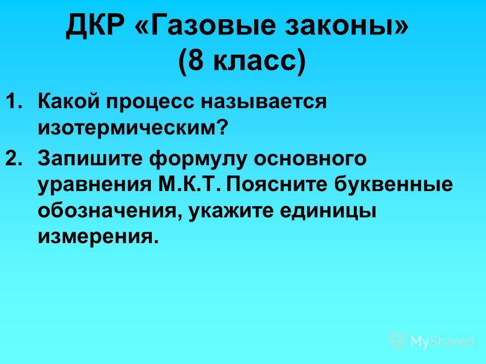 ДКР «Газовые законы» (8 класс) 1.Какой процесс называется изотермическим? 2.Запишите формулу основного уравнения М.К.Т. Поясните буквенные обозначения, укажите единицы измерения.