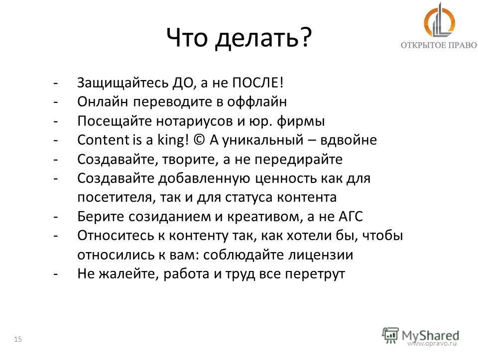 Что делать? 15 www.opravo.ru -Защищайтесь ДО, а не ПОСЛЕ! -Онлайн переводите в оффлайн -Посещайте нотариусов и юр. фирмы -Content is a king! © А уникальный – вдвойне -Создавайте, творите, а не передирайте -Создавайте добавленную ценность как для посе