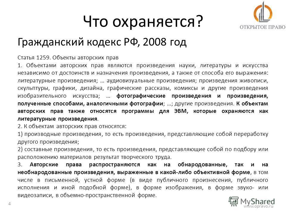 Что охраняется? 4 www.opravo.ru Гражданский кодекс РФ, 2008 год Статья 1259. Объекты авторских прав 1. Объектами авторских прав являются произведения науки, литературы и искусства независимо от достоинств и назначения произведения, а также от способа