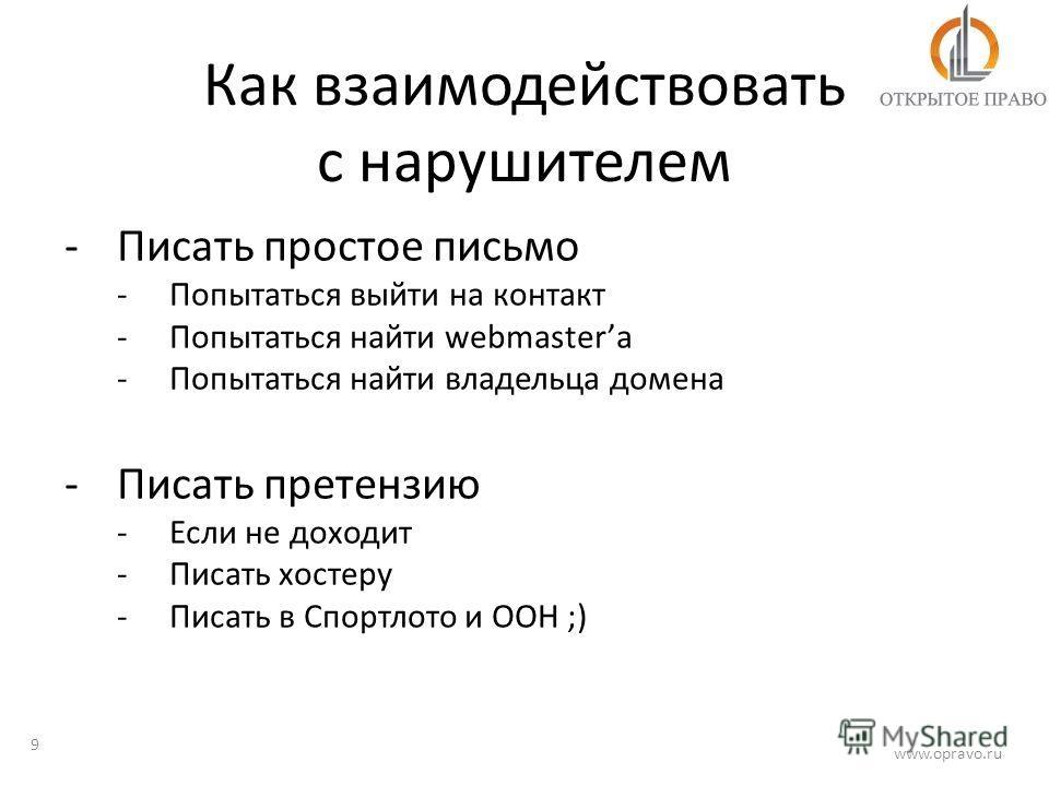 Как взаимодействовать с нарушителем 9 www.opravo.ru -Писать простое письмо -Попытаться выйти на контакт -Попытаться найти webmasterа -Попытаться найти владельца домена -Писать претензию -Если не доходит -Писать хостеру -Писать в Спортлото и ООН ;)