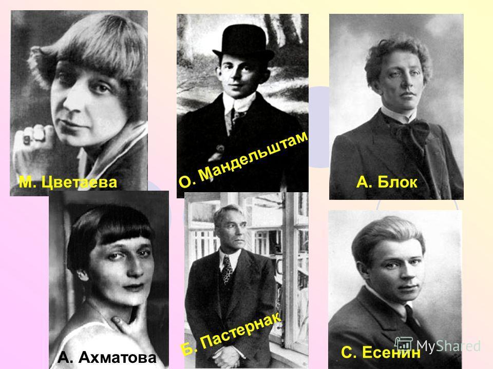 М. Цветаева О. Мандельштам А. Блок А. Ахматова Б. Пастернак С. Есенин
