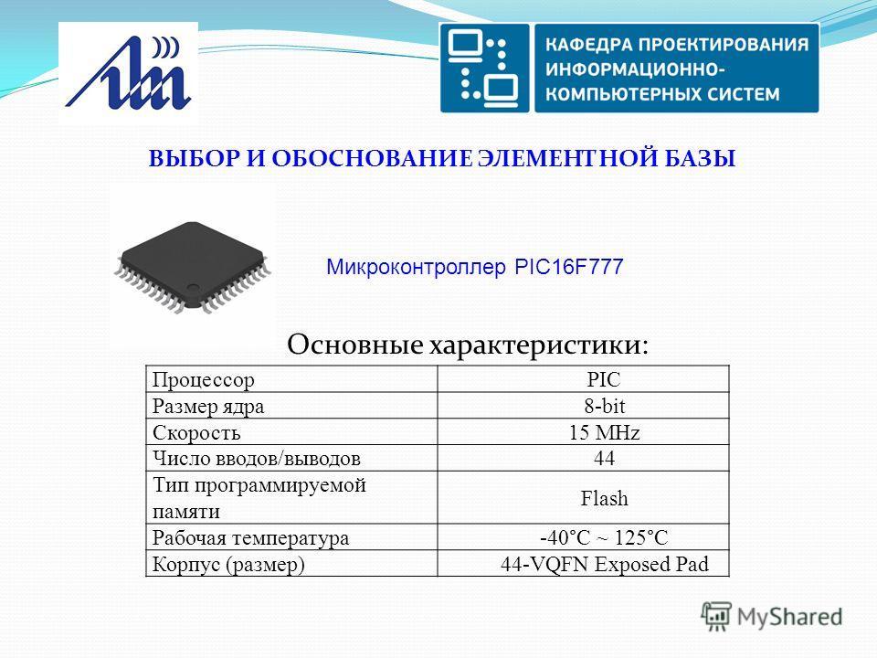 ВЫБОР И ОБОСНОВАНИЕ ЭЛЕМЕНТНОЙ БАЗЫ Основные характеристики: Микроконтроллер PIC16F777 ПроцессорPIC Размер ядра8-bit Скорость15 MHz Число вводов/выводов44 Тип программируемой памяти Flash Рабочая температура-40°C ~ 125°C Корпус (размер)44-VQFN Expose