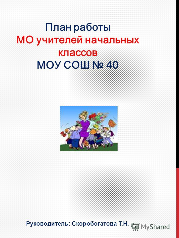 План работы МО учителей начальных классов МОУ СОШ 40 Руководитель: Скоробогатова Т.Н.