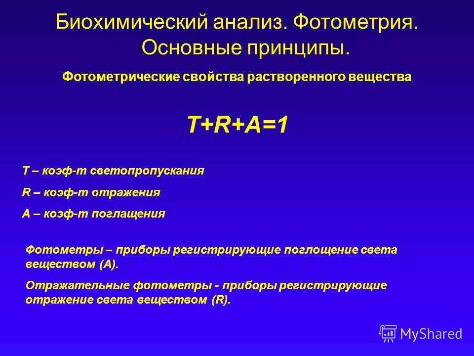 Биохимический анализ. Фотометрия. Основные принципы. T+R+A=1 T – коэф-т светопропускания R – коэф-т отражения А – коэф-т поглащения Фотометрические свойства растворенного вещества Фотометры – приборы регистрирующие поглощение света веществом (А). Отр