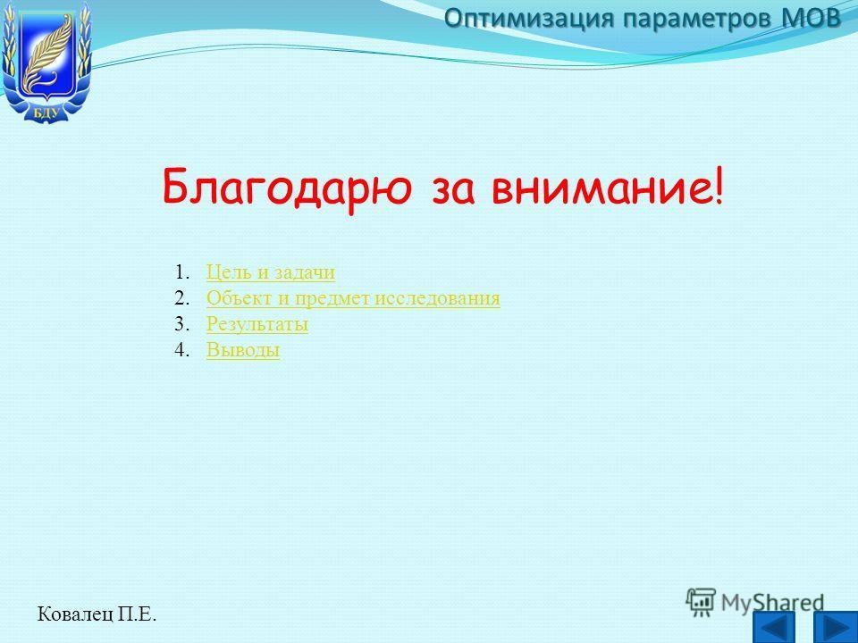 Оптимизация параметров МОВ Благодарю за внимание! Ковалец П.Е. 1.Цель и задачиЦель и задачи 2.Объект и предмет исследованияОбъект и предмет исследования 3.РезультатыРезультаты 4.ВыводыВыводы