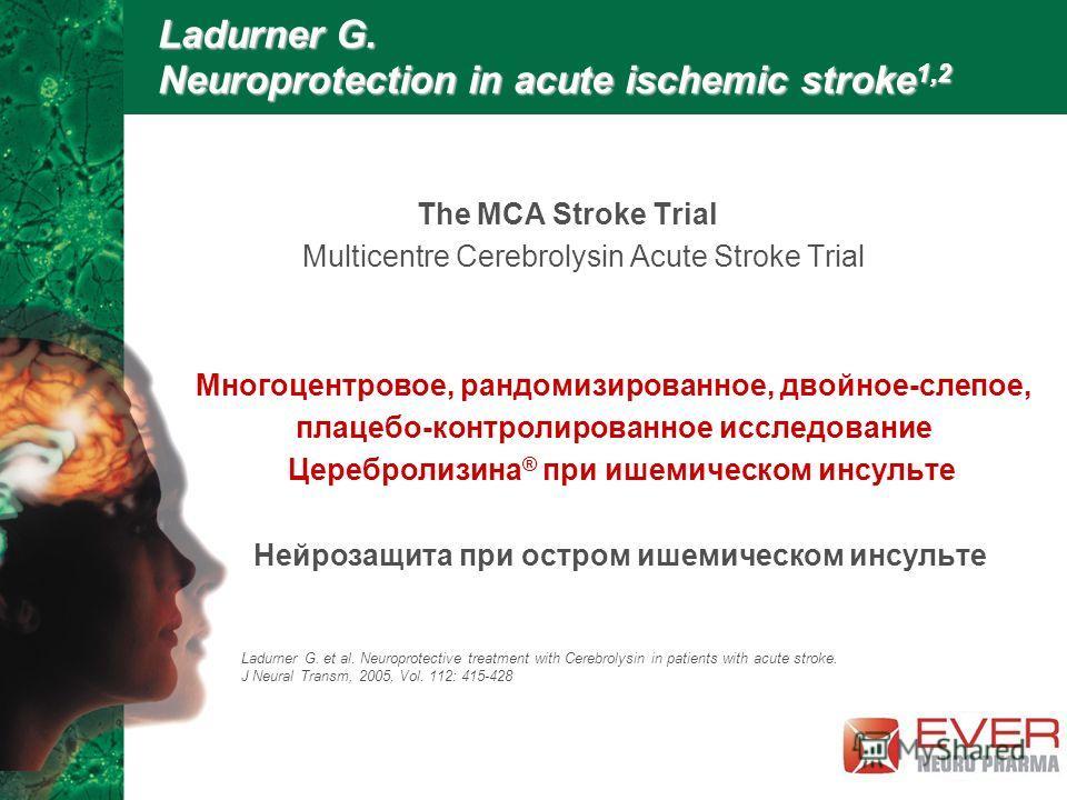 Ladurner G. Neuroprotection in acute ischemic stroke 1,2 The MCA Stroke Trial Multicentre Cerebrolysin Acute Stroke Trial Многоцентровое, рандомизированное, двойное-слепое, плацебо-контролированное исследование Церебролизина ® при ишемическом инсульт