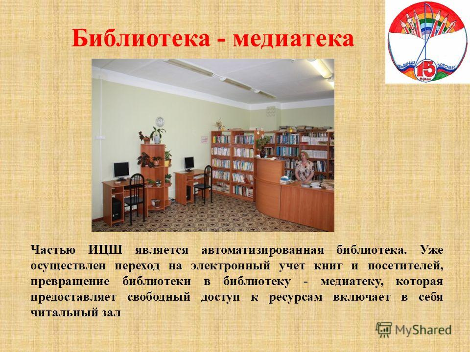 Библиотека - медиатека Частью ИЦШ является автоматизированная библиотека. Уже осуществлен переход на электронный учет книг и посетителей, превращение библиотеки в библиотеку - медиатеку, которая предоставляет свободный доступ к ресурсам включает в се