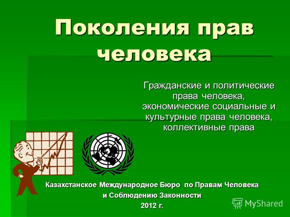 Поколения прав человека Гражданские и политические права человека, экономические социальные и культурные права человека, коллективные права Казахстанское Международное Бюро по Правам Человека и Соблюдению Законности 2012 г.