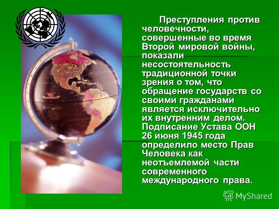 Преступления против человечности, совершенные во время Второй мировой войны, показали несостоятельность традиционной точки зрения о том, что обращение государств со своими гражданами является исключительно их внутренним делом. Подписание Устава ООН 2