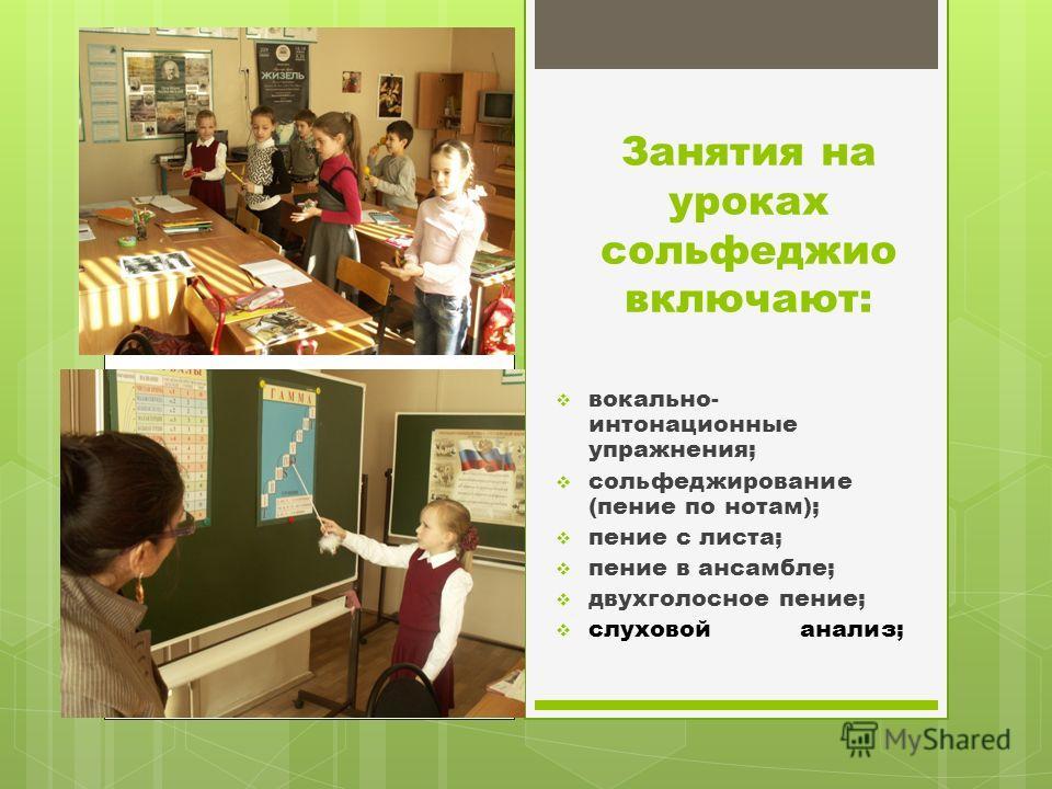 Занятия на уроках сольфеджио включают: вокально- интонационные упражнения; сольфеджирование (пение по нотам); пение с листа; пение в ансамбле; двухголосное пение; слуховой анализ;