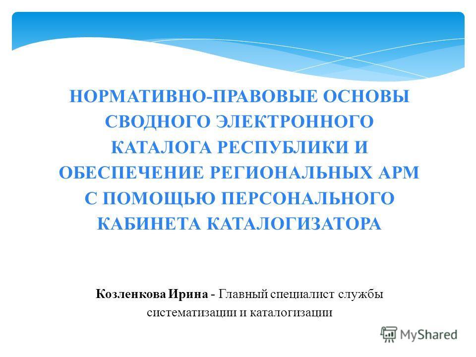 НОРМАТИВНО-ПРАВОВЫЕ ОСНОВЫ СВОДНОГО ЭЛЕКТРОННОГО КАТАЛОГА РЕСПУБЛИКИ И ОБЕСПЕЧЕНИЕ РЕГИОНАЛЬНЫХ АРМ С ПОМОЩЬЮ ПЕРСОНАЛЬНОГО КАБИНЕТА КАТАЛОГИЗАТОРА Козленкова Ирина - Главный специалист службы систематизации и каталогизации