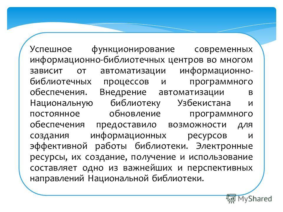 Успешное функционирование современных информационно-библиотечных центров во многом зависит от автоматизации информационно- библиотечных процессов и программного обеспечения. Внедрение автоматизации в Национальную библиотеку Узбекистана и постоянное о