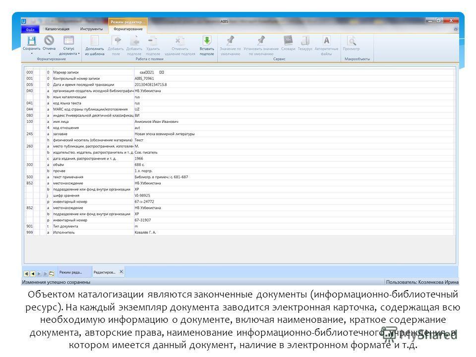 Объектом каталогизации являются законченные документы (информационно-библиотечный ресурс). На каждый экземпляр документа заводится электронная карточка, содержащая всю необходимую информацию о документе, включая наименование, краткое содержание докум