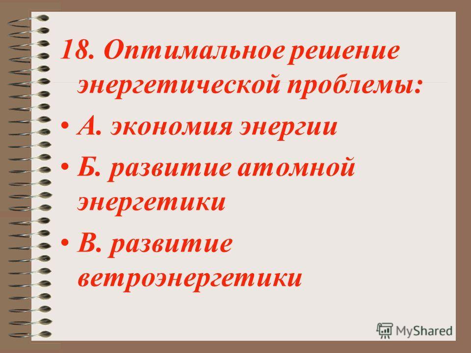 18. Оптимальное решение энергетической проблемы: А. экономия энергии Б. развитие атомной энергетики В. развитие ветроэнергетики
