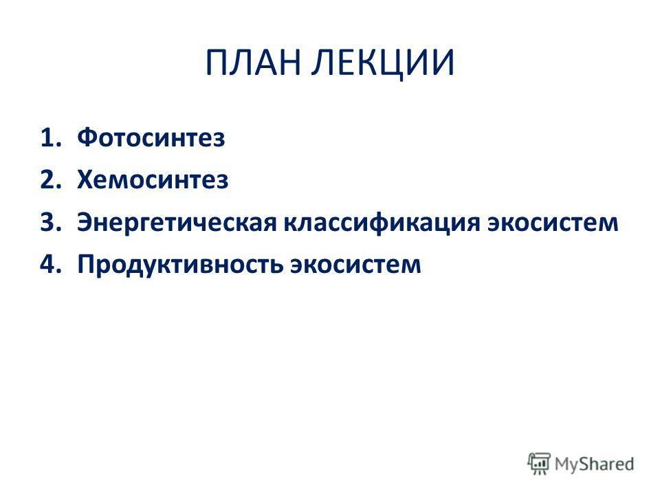 ПЛАН ЛЕКЦИИ 1.Фотосинтез 2.Хемосинтез 3.Энергетическая классификация экосистем 4.Продуктивность экосистем