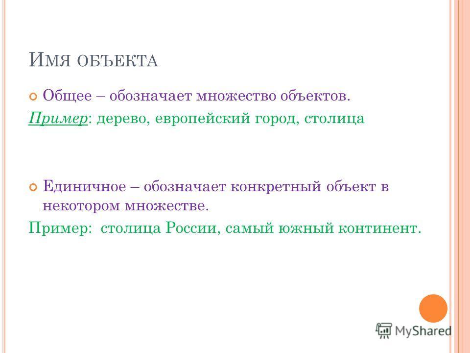 И МЯ ОБЪЕКТА Общее – обозначает множество объектов. Пример : дерево, европейский город, столица Единичное – обозначает конкретный объект в некотором множестве. Пример: столица России, самый южный континент.