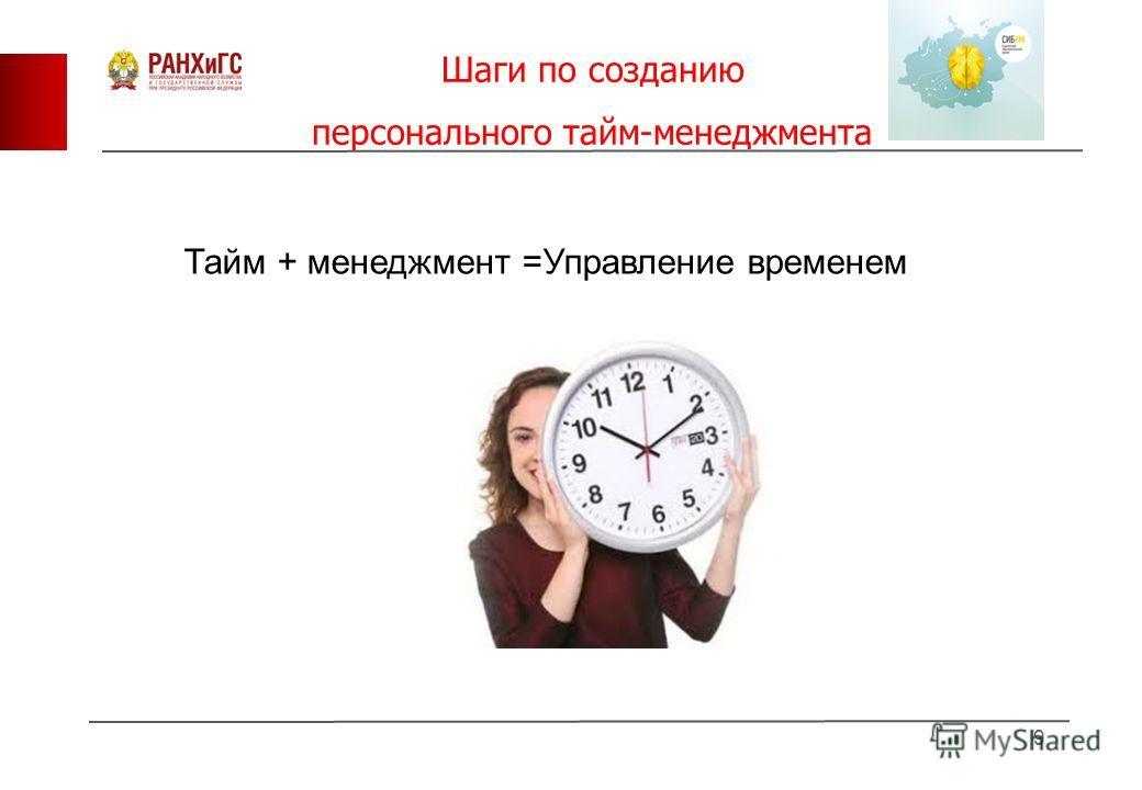 Шаги по созданию персонального тайм-менеджмента 9 Тайм + менеджмент =Управление временем